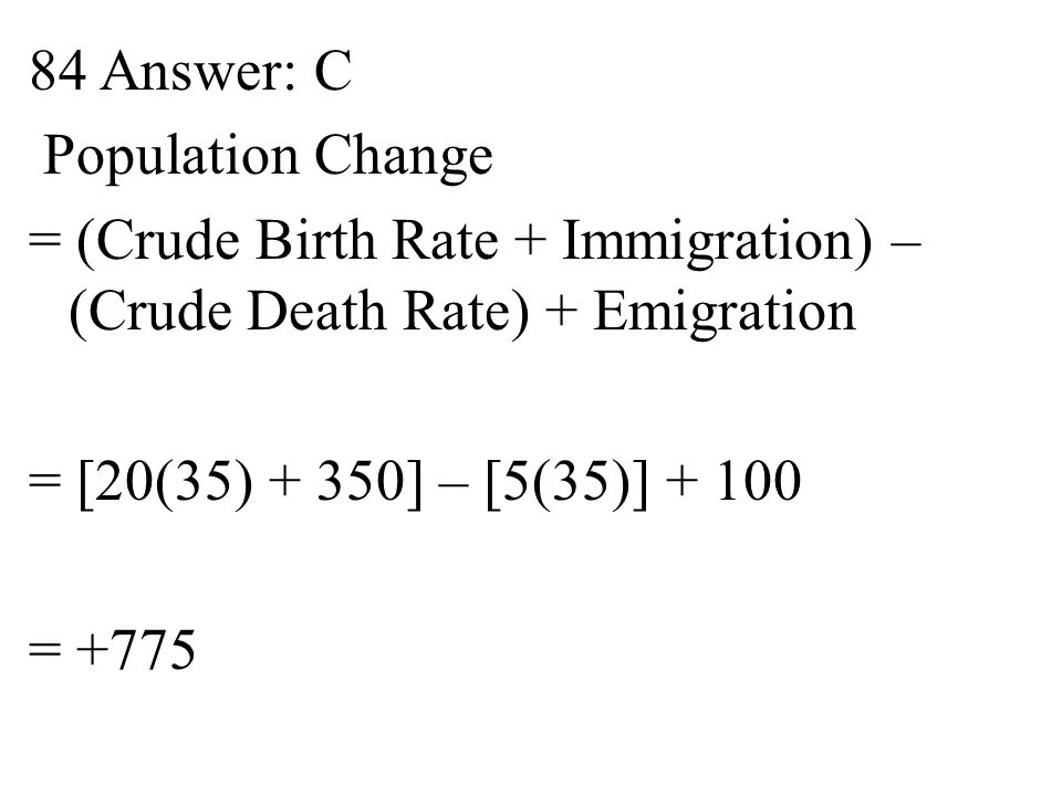 84 Answer: C Population Change = (Crude Birth Rate + Immigration) – (Crude Death Rate) + Emigration = [20(35) + 350] – [5(35)] + 100 = +775
